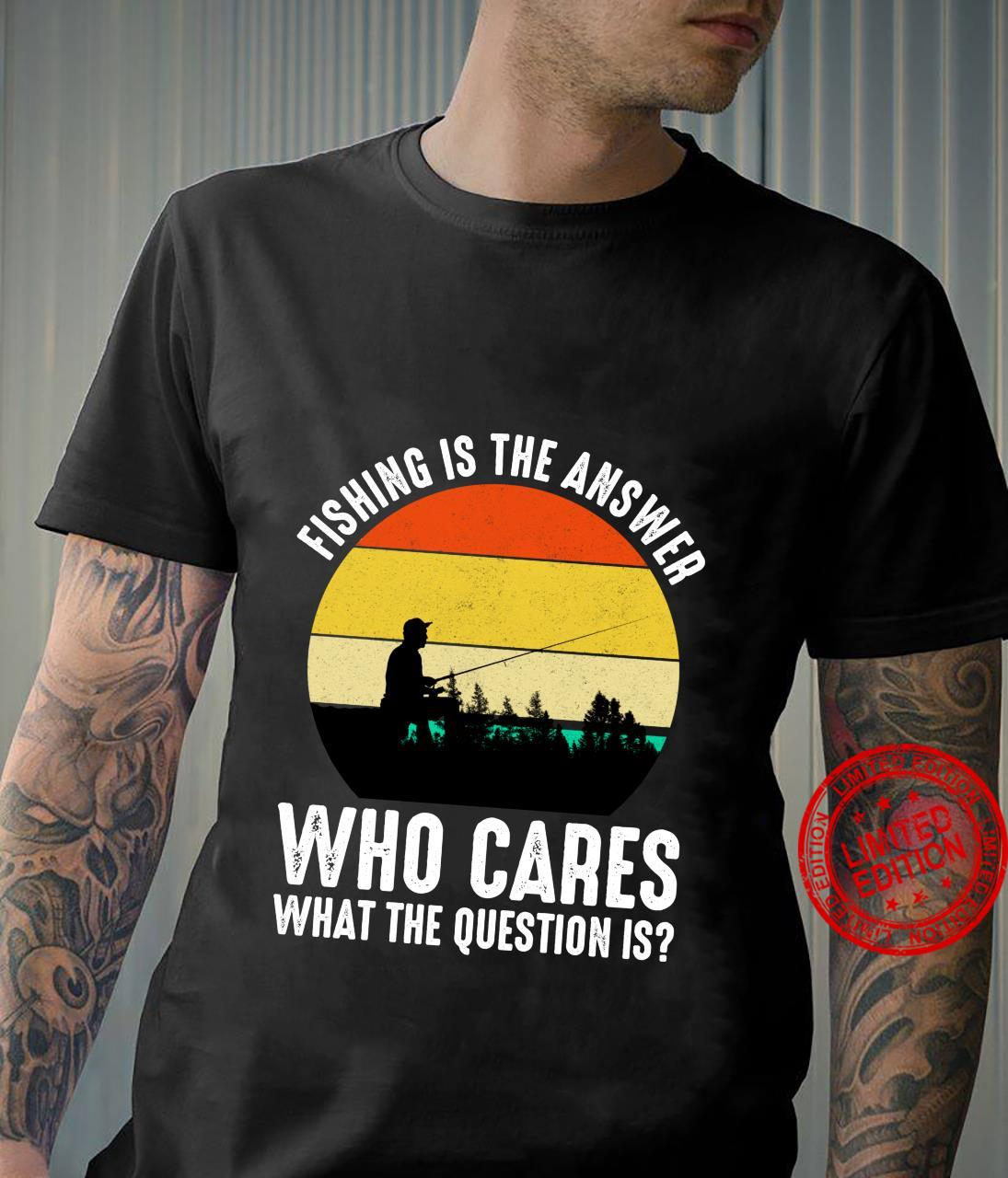 Fishing Is The Answer Who Cares What The Question Is Shirt
