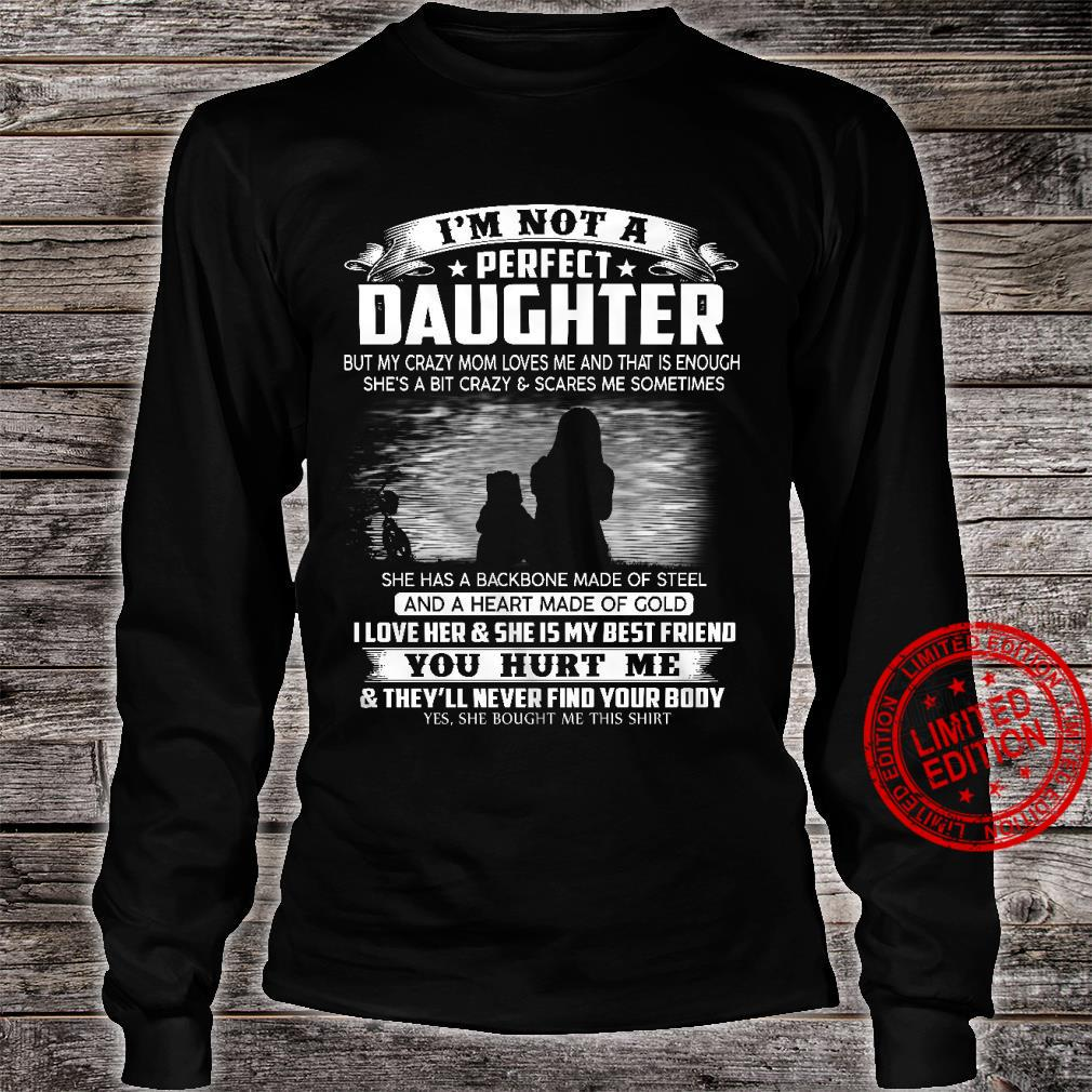 I'm Not A Perfect Daughter But My Crazy Mom Loves Me And That Is Enough She's A Bit Crazy Scares Me Some Things She Has A Backbone Made Of Steel I Love Her She Is My Best Friend Shirt long sleeved